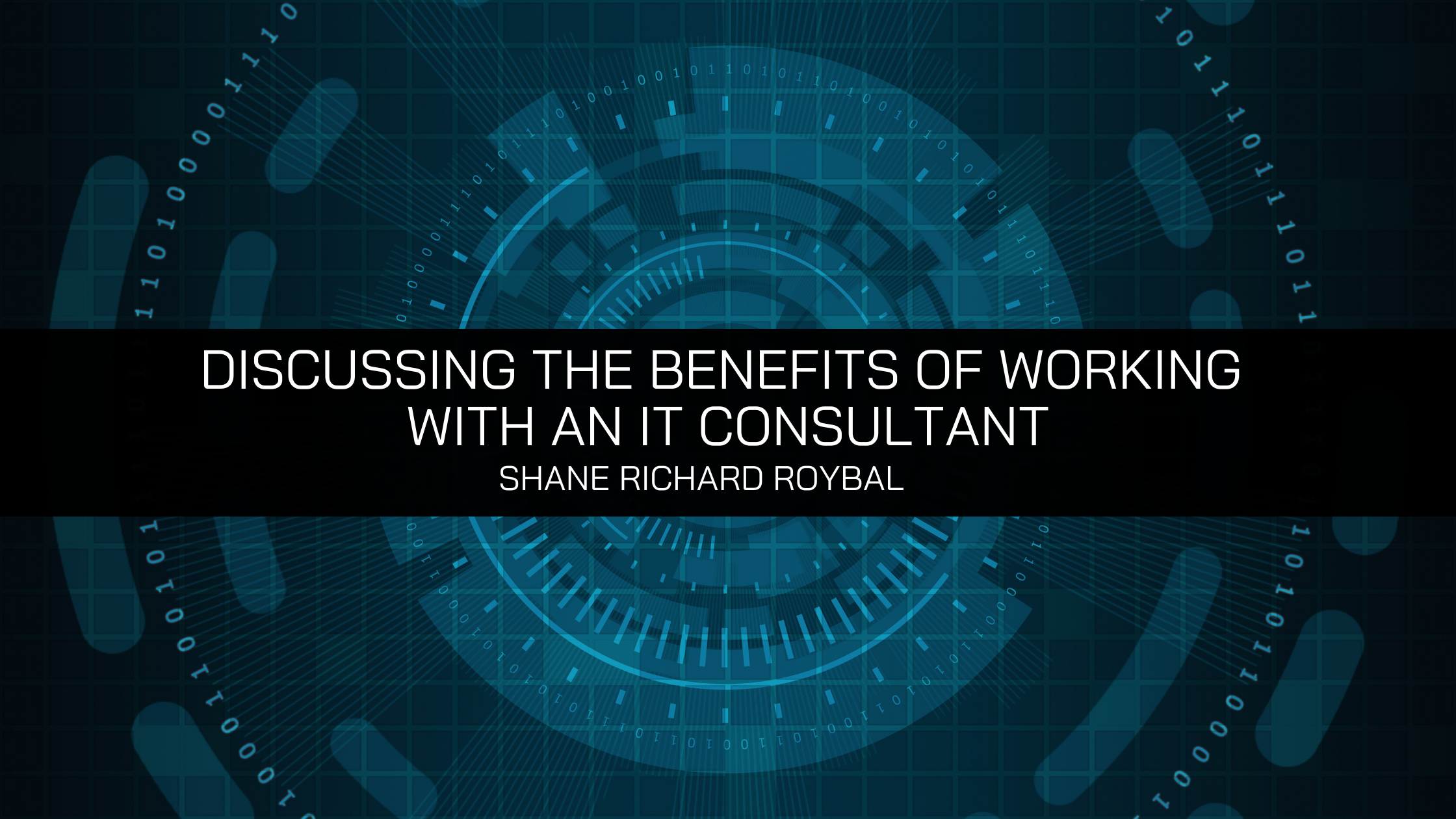 With Many Companies Looking for Help with their Technology Needs, Shane Richard Roybal Is Here to Discuss the Benefits of Working with an IT Consultant